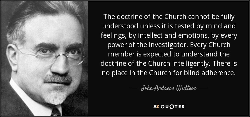 The doctrine of the Church cannot be fully understood unless it is tested by mind and feelings, by intellect and emotions, by every power of the investigator. Every Church member is expected to understand the doctrine of the Church intelligently. There is no place in the Church for blind adherence. - John Andreas Widtsoe