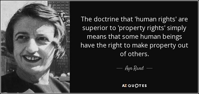 The doctrine that 'human rights' are superior to 'property rights' simply means that some human beings have the right to make property out of others. - Ayn Rand