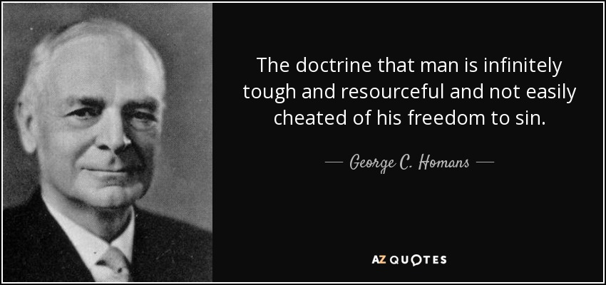 The doctrine that man is infinitely tough and resourceful and not easily cheated of his freedom to sin. - George C. Homans