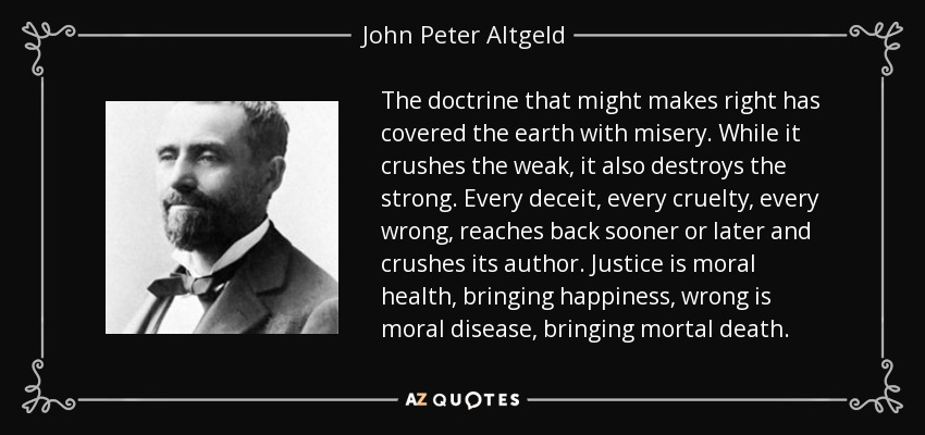 The doctrine that might makes right has covered the earth with misery. While it crushes the weak, it also destroys the strong. Every deceit, every cruelty, every wrong, reaches back sooner or later and crushes its author. Justice is moral health, bringing happiness, wrong is moral disease, bringing mortal death. - John Peter Altgeld