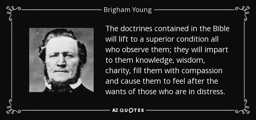 The doctrines contained in the Bible will lift to a superior condition all who observe them; they will impart to them knowledge, wisdom, charity, fill them with compassion and cause them to feel after the wants of those who are in distress. - Brigham Young