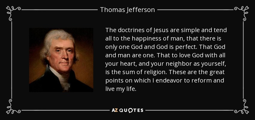 The doctrines of Jesus are simple and tend all to the happiness of man, that there is only one God and God is perfect. That God and man are one. That to love God with all your heart, and your neighbor as yourself, is the sum of religion. These are the great points on which I endeavor to reform and live my life. - Thomas Jefferson