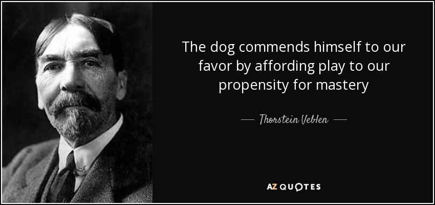 The dog commends himself to our favor by affording play to our propensity for mastery - Thorstein Veblen
