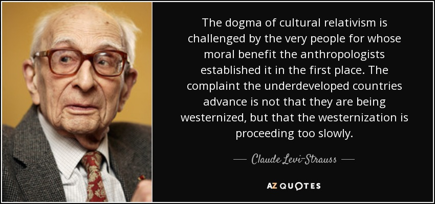The dogma of cultural relativism is challenged by the very people for whose moral benefit the anthropologists established it in the first place. The complaint the underdeveloped countries advance is not that they are being westernized, but that the westernization is proceeding too slowly. - Claude Levi-Strauss