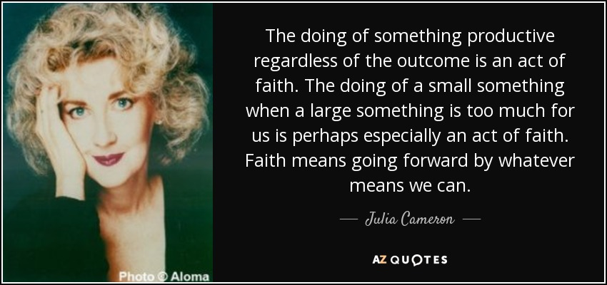 The doing of something productive regardless of the outcome is an act of faith. The doing of a small something when a large something is too much for us is perhaps especially an act of faith. Faith means going forward by whatever means we can. - Julia Cameron
