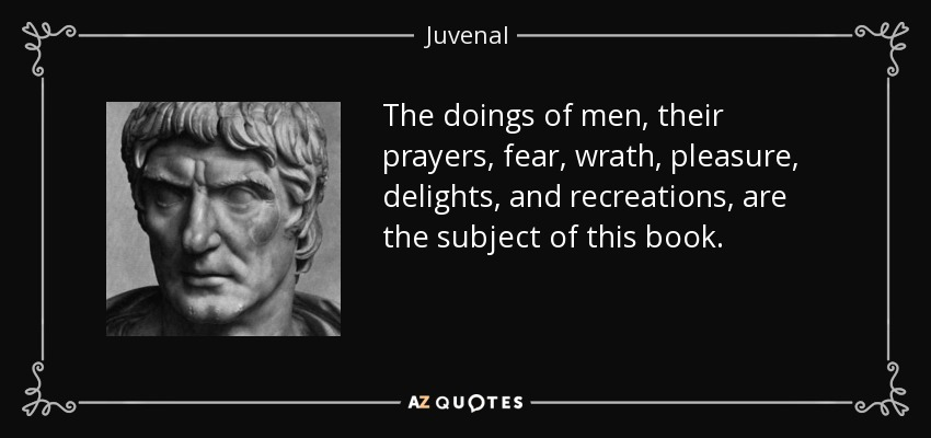 The doings of men, their prayers, fear, wrath, pleasure, delights, and recreations, are the subject of this book. - Juvenal