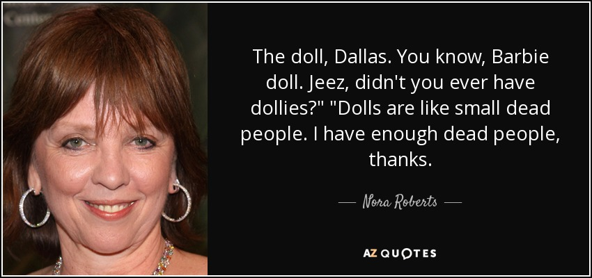 The doll, Dallas. You know, Barbie doll. Jeez, didn't you ever have dollies?