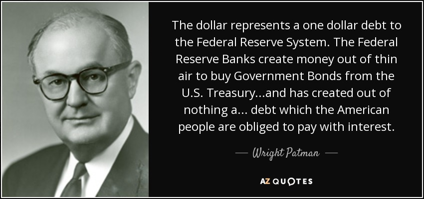 The dollar represents a one dollar debt to the Federal Reserve System. The Federal Reserve Banks create money out of thin air to buy Government Bonds from the U.S. Treasury...and has created out of nothing a ... debt which the American people are obliged to pay with interest. - Wright Patman