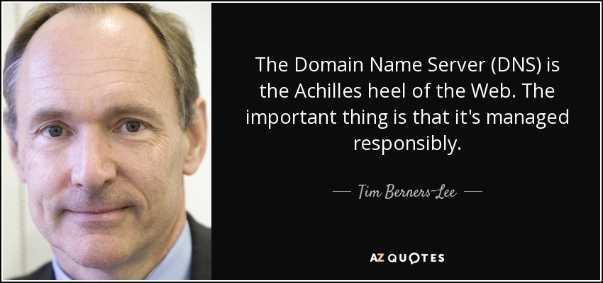 The Domain Name Server (DNS) is the Achilles heel of the Web. The important thing is that it's managed responsibly. - Tim Berners-Lee
