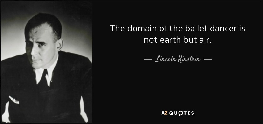 The domain of the ballet dancer is not earth but air. - Lincoln Kirstein