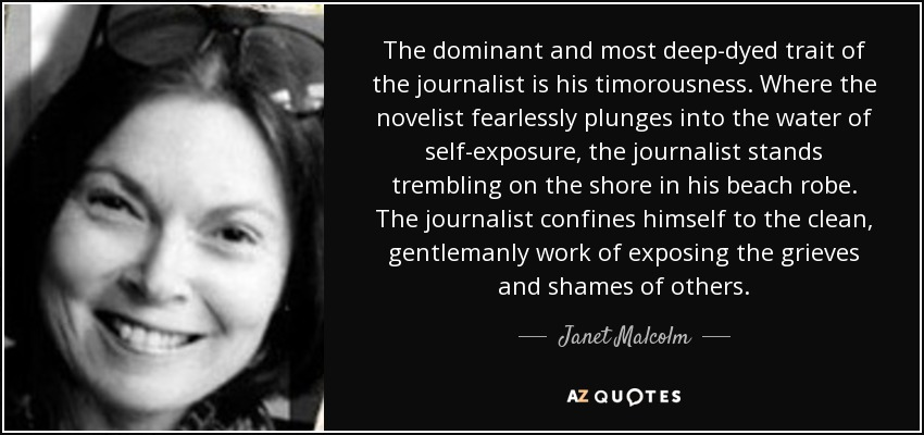 The dominant and most deep-dyed trait of the journalist is his timorousness. Where the novelist fearlessly plunges into the water of self-exposure, the journalist stands trembling on the shore in his beach robe. The journalist confines himself to the clean, gentlemanly work of exposing the grieves and shames of others. - Janet Malcolm