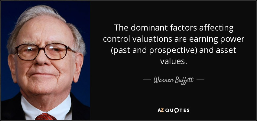 The dominant factors affecting control valuations are earning power (past and prospective) and asset values. - Warren Buffett