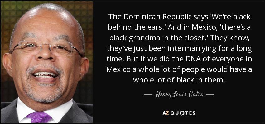The Dominican Republic says 'We're black behind the ears.' And in Mexico, 'there's a black grandma in the closet.' They know, they've just been intermarrying for a long time. But if we did the DNA of everyone in Mexico a whole lot of people would have a whole lot of black in them. - Henry Louis Gates