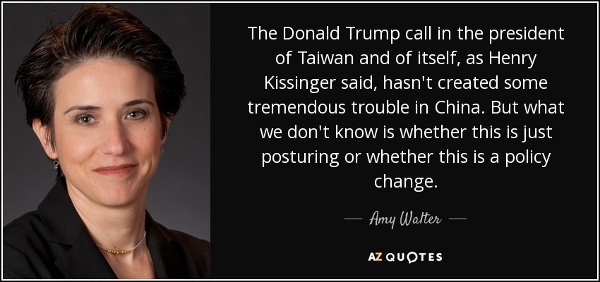 The Donald Trump call in the president of Taiwan and of itself, as Henry Kissinger said, hasn't created some tremendous trouble in China. But what we don't know is whether this is just posturing or whether this is a policy change. - Amy Walter