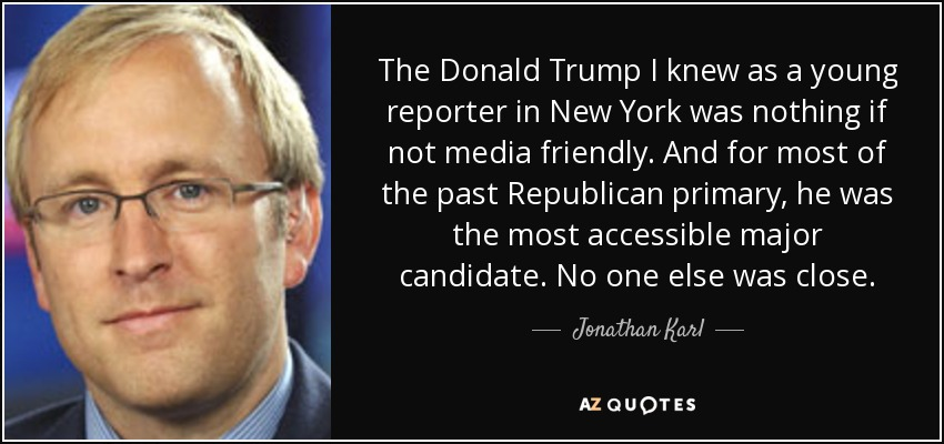 The Donald Trump I knew as a young reporter in New York was nothing if not media friendly. And for most of the past Republican primary, he was the most accessible major candidate. No one else was close. - Jonathan Karl