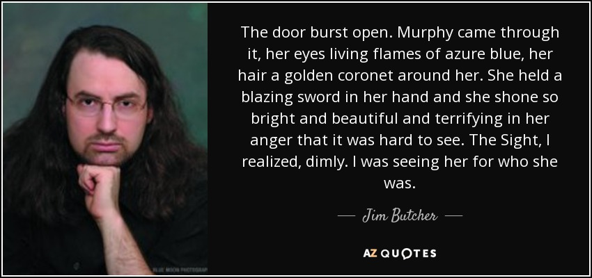 The door burst open. Murphy came through it, her eyes living flames of azure blue, her hair a golden coronet around her. She held a blazing sword in her hand and she shone so bright and beautiful and terrifying in her anger that it was hard to see. The Sight, I realized, dimly. I was seeing her for who she was. - Jim Butcher