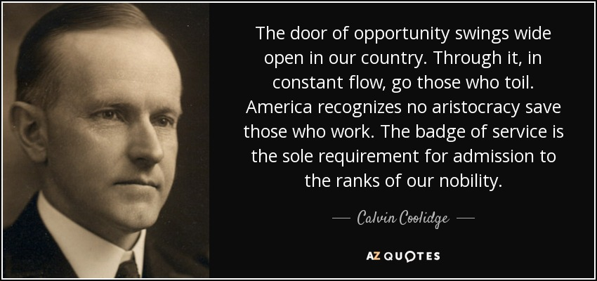 The door of opportunity swings wide open in our country. Through it, in constant flow, go those who toil. America recognizes no aristocracy save those who work. The badge of service is the sole requirement for admission to the ranks of our nobility. - Calvin Coolidge