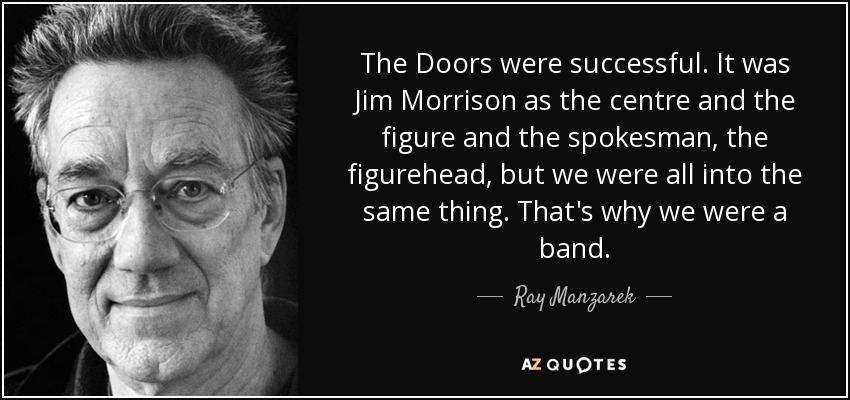 The Doors were successful. It was Jim Morrison as the centre and the figure and the spokesman, the figurehead, but we were all into the same thing. That's why we were a band. - Ray Manzarek