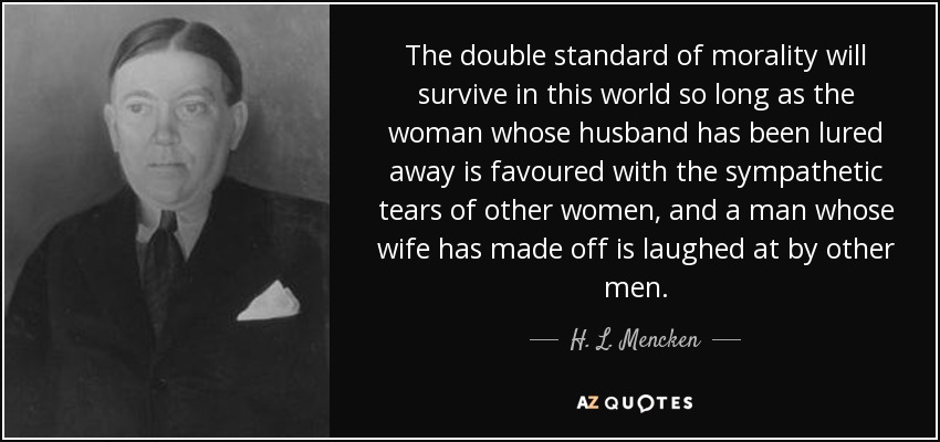The double standard of morality will survive in this world so long as the woman whose husband has been lured away is favoured with the sympathetic tears of other women, and a man whose wife has made off is laughed at by other men. - H. L. Mencken