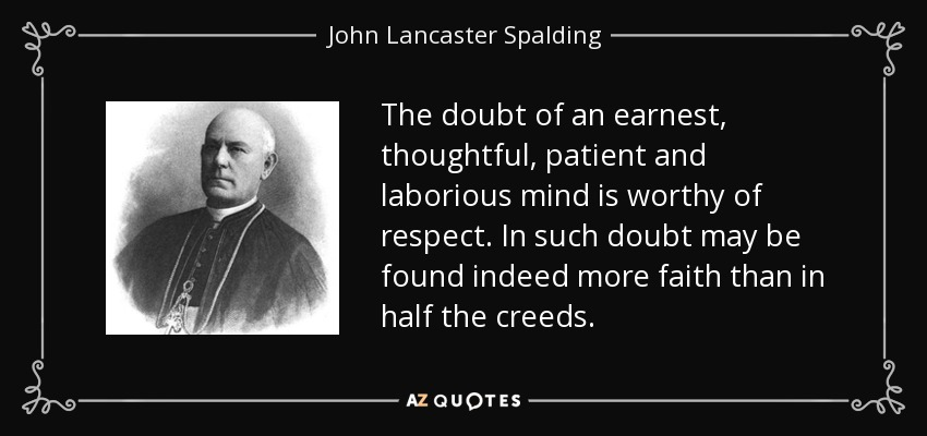 The doubt of an earnest, thoughtful, patient and laborious mind is worthy of respect. In such doubt may be found indeed more faith than in half the creeds. - John Lancaster Spalding