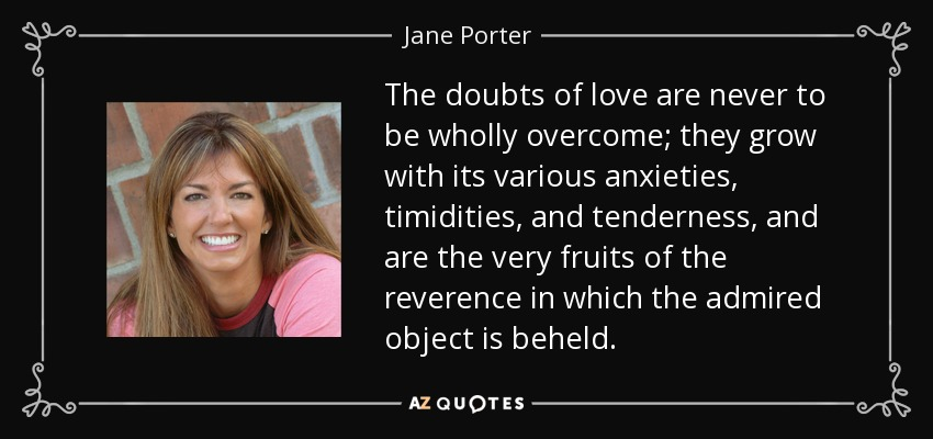 The doubts of love are never to be wholly overcome; they grow with its various anxieties, timidities, and tenderness, and are the very fruits of the reverence in which the admired object is beheld. - Jane Porter