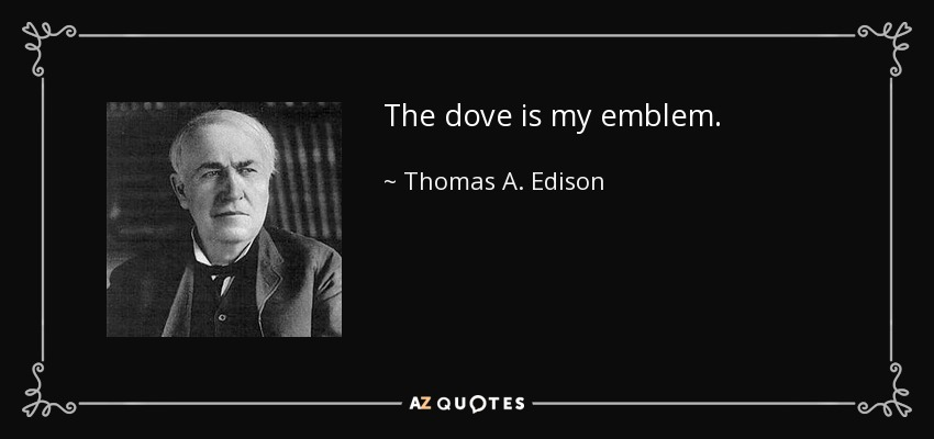 The dove is my emblem. - Thomas A. Edison