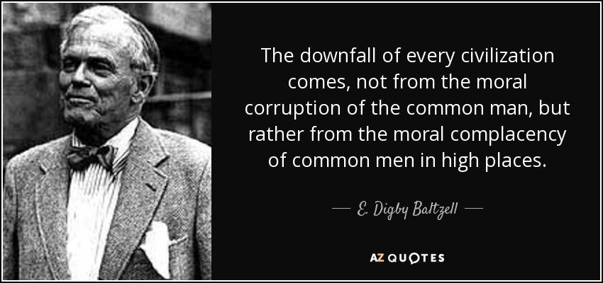 The downfall of every civilization comes, not from the moral corruption of the common man, but rather from the moral complacency of common men in high places. - E. Digby Baltzell