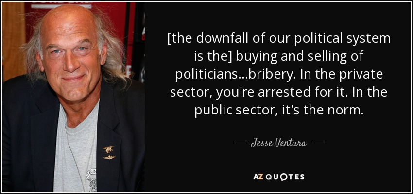 [the downfall of our political system is the] buying and selling of politicians...bribery. In the private sector, you're arrested for it. In the public sector, it's the norm. - Jesse Ventura