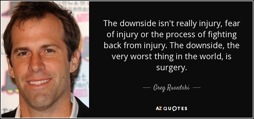The downside isn't really injury, fear of injury or the process of fighting back from injury. The downside, the very worst thing in the world, is surgery. - Greg Rusedski