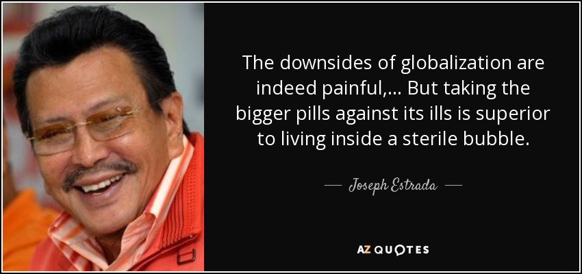 The downsides of globalization are indeed painful, ... But taking the bigger pills against its ills is superior to living inside a sterile bubble. - Joseph Estrada