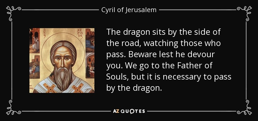 The dragon sits by the side of the road, watching those who pass. Beware lest he devour you. We go to the Father of Souls, but it is necessary to pass by the dragon. - Cyril of Jerusalem