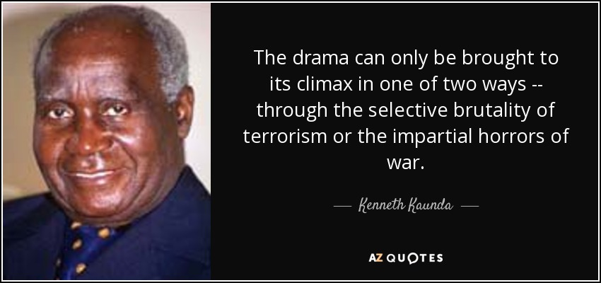 The drama can only be brought to its climax in one of two ways -- through the selective brutality of terrorism or the impartial horrors of war. - Kenneth Kaunda
