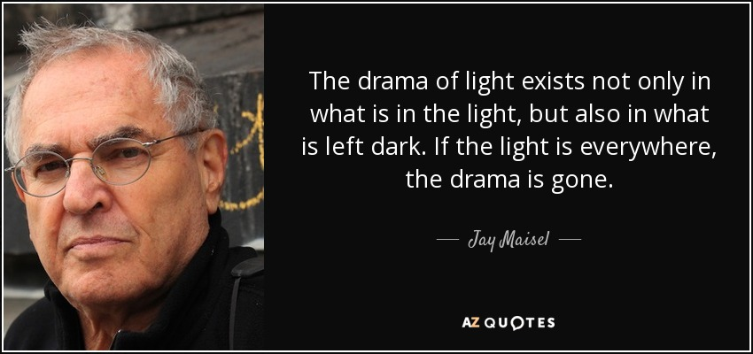 The drama of light exists not only in what is in the light, but also in what is left dark. If the light is everywhere, the drama is gone. - Jay Maisel