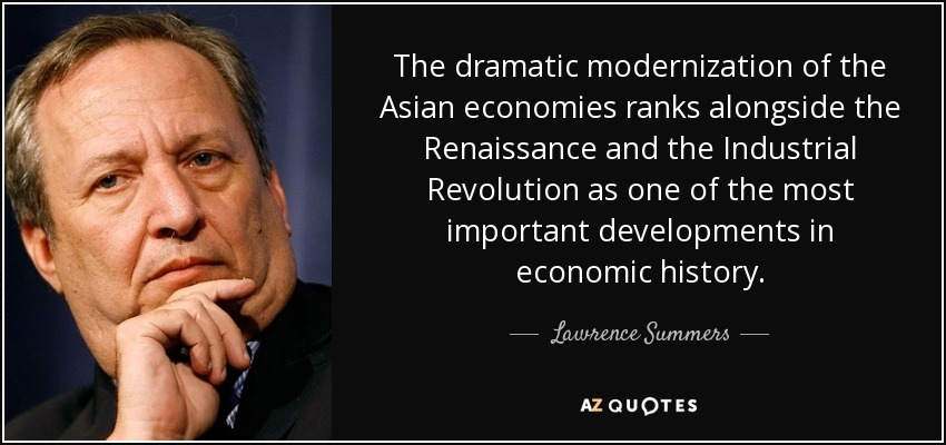 The dramatic modernization of the Asian economies ranks alongside the Renaissance and the Industrial Revolution as one of the most important developments in economic history. - Lawrence Summers