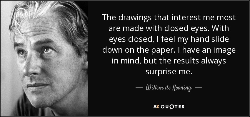 The drawings that interest me most are made with closed eyes. With eyes closed, I feel my hand slide down on the paper. I have an image in mind, but the results always surprise me. - Willem de Kooning