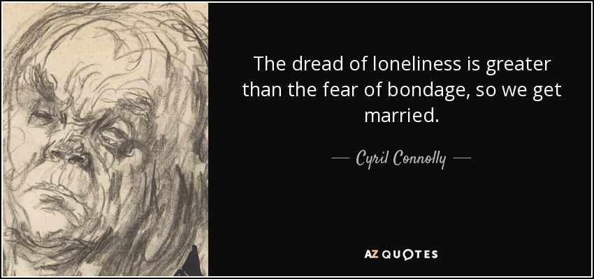 The dread of loneliness is greater than the fear of bondage, so we get married. - Cyril Connolly