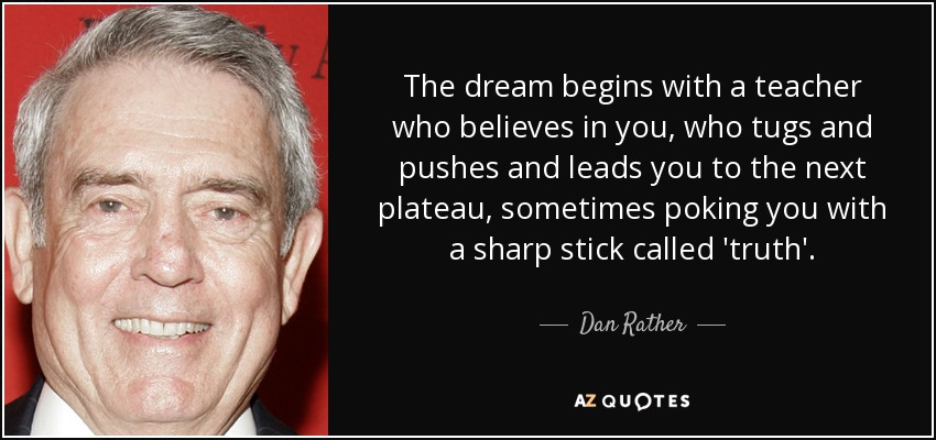 The dream begins with a teacher who believes in you, who tugs and pushes and leads you to the next plateau, sometimes poking you with a sharp stick called 'truth'. - Dan Rather