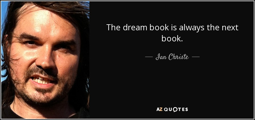 The dream book is always the next book. - Ian Christe