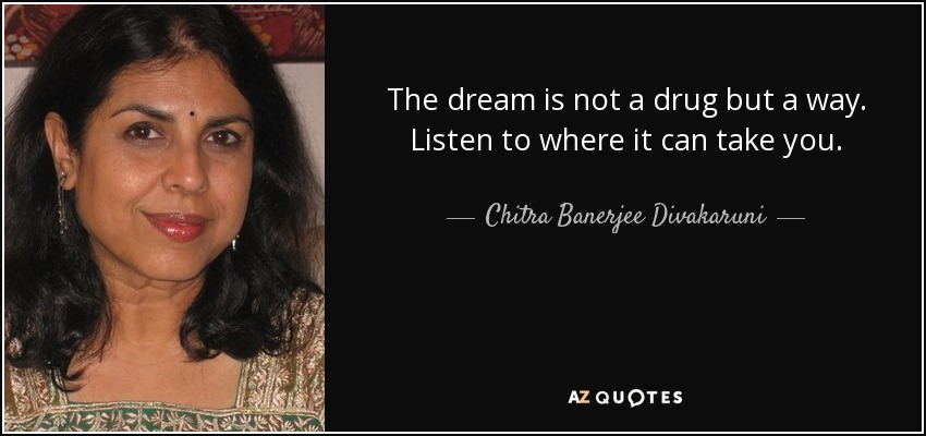 The dream is not a drug but a way. Listen to where it can take you. - Chitra Banerjee Divakaruni