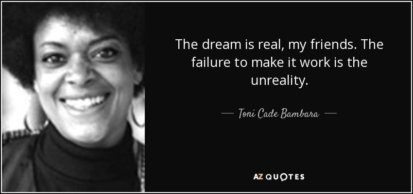 The dream is real, my friends. The failure to make it work is the unreality. - Toni Cade Bambara