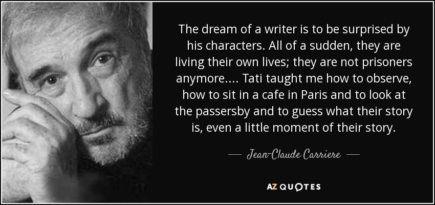 The dream of a writer is to be surprised by his characters. All of a sudden, they are living their own lives; they are not prisoners anymore. . . . Tati taught me how to observe, how to sit in a cafe in Paris and to look at the passersby and to guess what their story is, even a little moment of their story. - Jean-Claude Carriere
