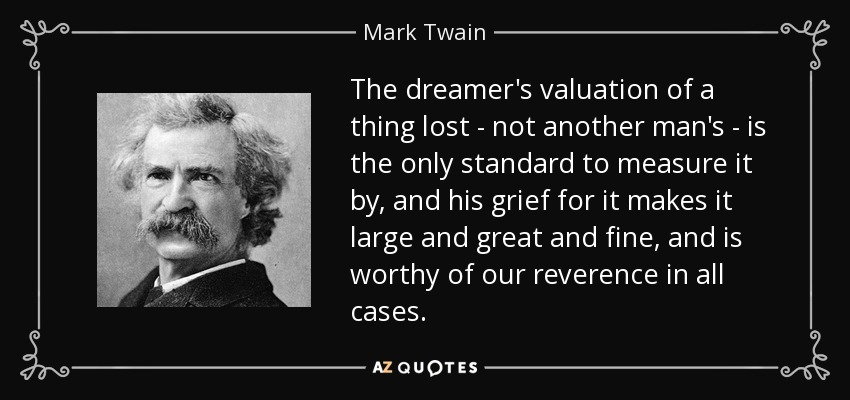 The dreamer's valuation of a thing lost - not another man's - is the only standard to measure it by, and his grief for it makes it large and great and fine, and is worthy of our reverence in all cases. - Mark Twain