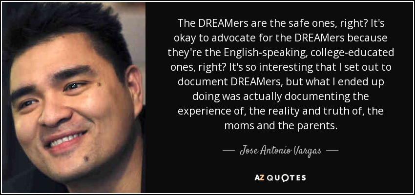 The DREAMers are the safe ones, right? It's okay to advocate for the DREAMers because they're the English-speaking, college-educated ones, right? It's so interesting that I set out to document DREAMers, but what I ended up doing was actually documenting the experience of, the reality and truth of, the moms and the parents. - Jose Antonio Vargas