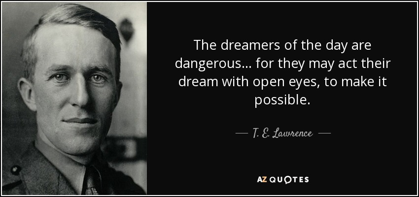 The dreamers of the day are dangerous... for they may act their dream with open eyes, to make it possible. - T. E. Lawrence
