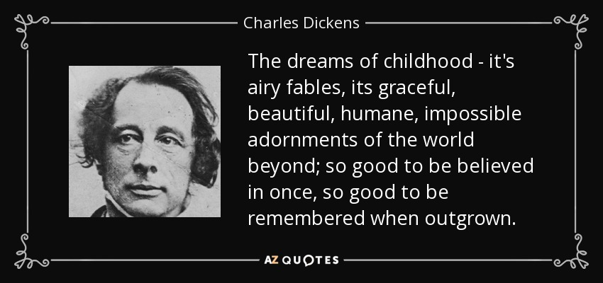 the dreams of childhood - it's airy fables, its graceful, beautiful, humane, impossible adornments of the world beyond; so good to be believed in once, so good to be remembered when outgrown... - Charles Dickens