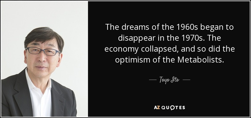 The dreams of the 1960s began to disappear in the 1970s. The economy collapsed, and so did the optimism of the Metabolists. - Toyo Ito