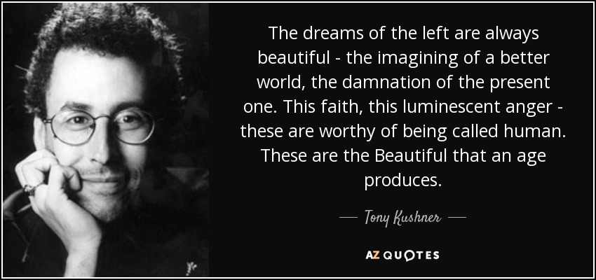 The dreams of the left are always beautiful - the imagining of a better world, the damnation of the present one. This faith, this luminescent anger - these are worthy of being called human. These are the Beautiful that an age produces. - Tony Kushner