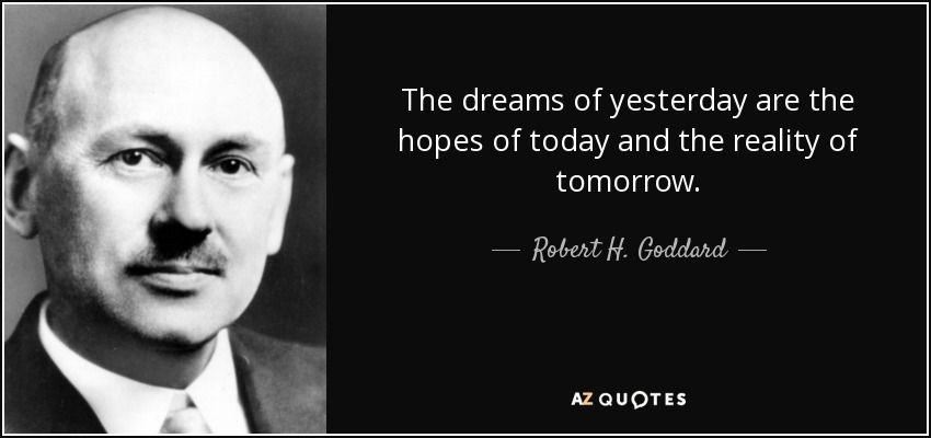 The dreams of yesterday are the hopes of today and the reality of tomorrow. - Robert H. Goddard