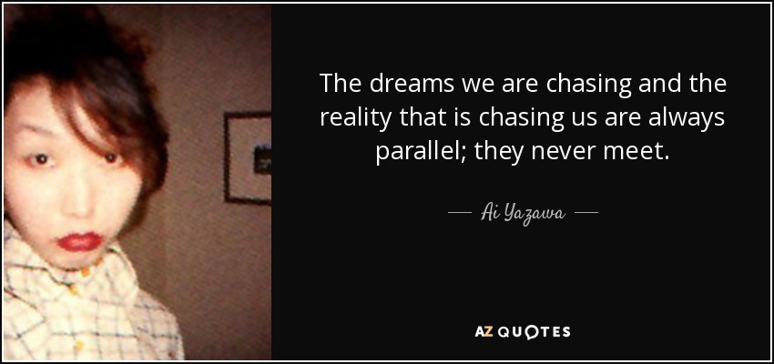 The dreams we are chasing and the reality that is chasing us are always parallel; they never meet. - Ai Yazawa