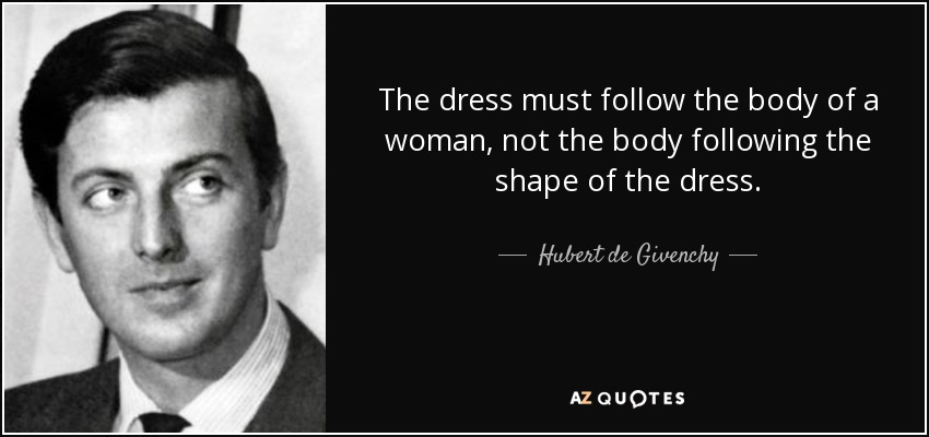 The dress must follow the body of a woman, not the body following the shape of the dress. - Hubert de Givenchy